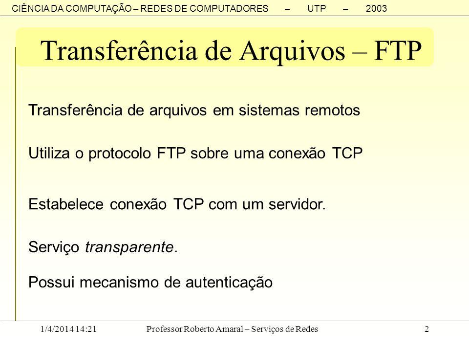 CIÊNCIA DA COMPUTAÇÃO – REDES DE COMPUTADORES – UTP – 2003 1/4/2014 14:23Professor Roberto Amaral – Serviços de Redes2 Transferência de Arquivos – FTP