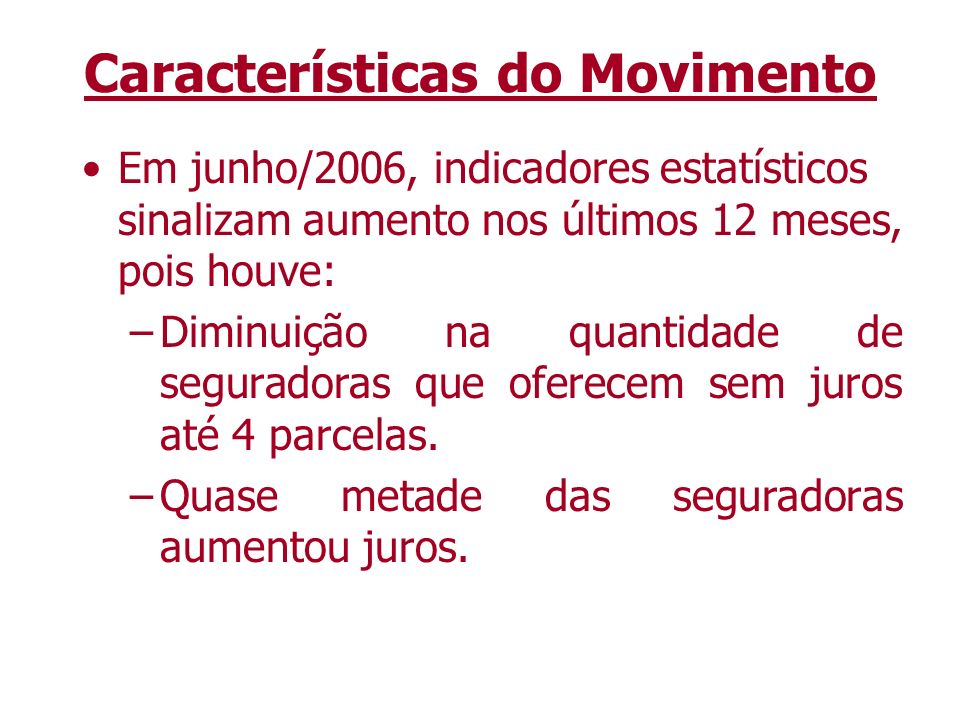 Características do Movimento Em junho/2006, indicadores estatísticos sinalizam aumento nos últimos 12 meses, pois houve: –Diminuição na quantidade de seguradoras que oferecem sem juros até 4 parcelas.