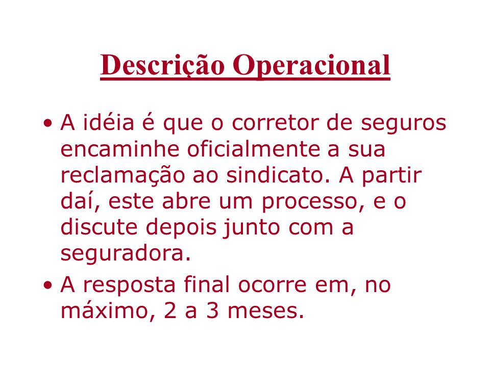 Descrição Operacional A idéia é que o corretor de seguros encaminhe oficialmente a sua reclamação ao sindicato. A partir daí, este abre um processo, e