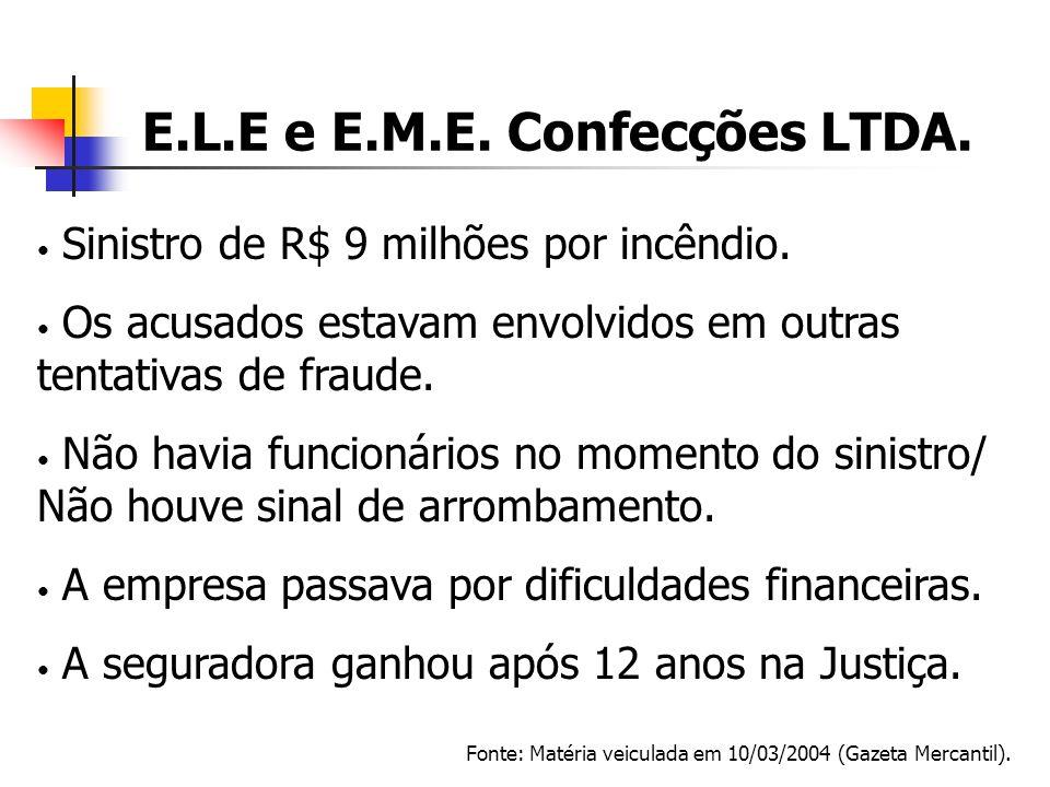 E.L.E e E.M.E. Confecções LTDA. Fonte: Matéria veiculada em 10/03/2004 (Gazeta Mercantil). Sinistro de R$ 9 milhões por incêndio. Os acusados estavam