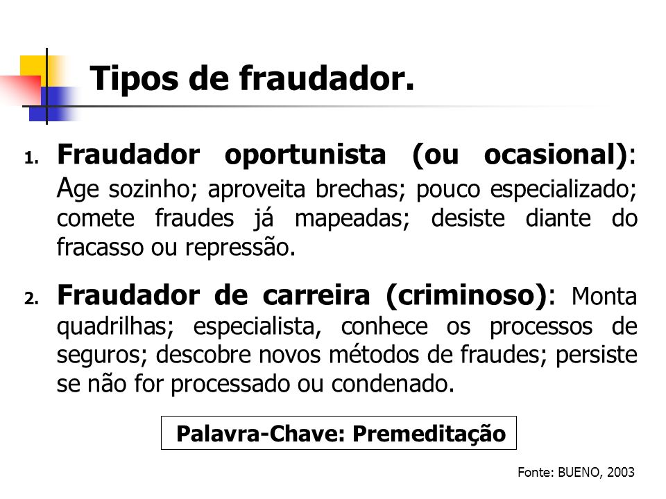 Tipos de fraudador. Fonte: BUENO, 2003 1. Fraudador oportunista (ou ocasional): A ge sozinho; aproveita brechas; pouco especializado; comete fraudes j