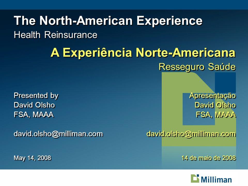 The North-American Experience Health Reinsurance Presented by David Olsho FSA, MAAA david.olsho@milliman.com Presented by David Olsho FSA, MAAA david.