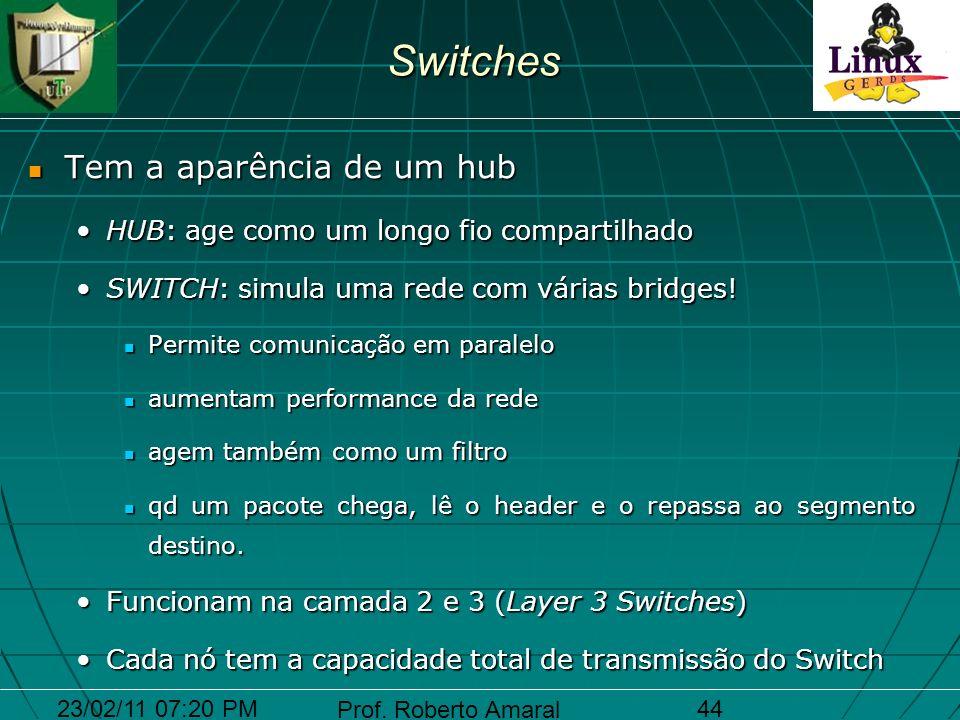 23/02/11 07:20 PM Prof. Roberto Amaral 44Switches Tem a aparência de um hub Tem a aparência de um hub HUB: age como um longo fio compartilhadoHUB: age
