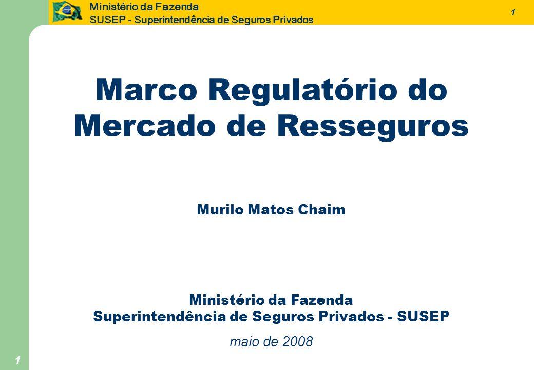 12 Ministério da Fazenda SUSEP - Superintendência de Seguros Privados 12 CNSP CMN Regras das operações em contas em moeda estrangeira Regras de investimentos para os locais e adimitidos Regras das operações em contas em moeda estrangeira Regras de investimentos para os locais e adimitidos Resoluções CNSP com regras de consituição e operação dos três tipos de resseguradores Resolução CNSP com a regra de preferência ao mercado local Demais normas de caráter operacional Resoluções CNSP com regras de consituição e operação dos três tipos de resseguradores Resolução CNSP com a regra de preferência ao mercado local Demais normas de caráter operacional Presidência MF Limite máximo dos resseguradores eventuais Eqüidade do tratamento tributário dos diferentes tipos de resseguradores Limite máximo dos resseguradores eventuais Eqüidade do tratamento tributário dos diferentes tipos de resseguradores A Estrutura Regulatória