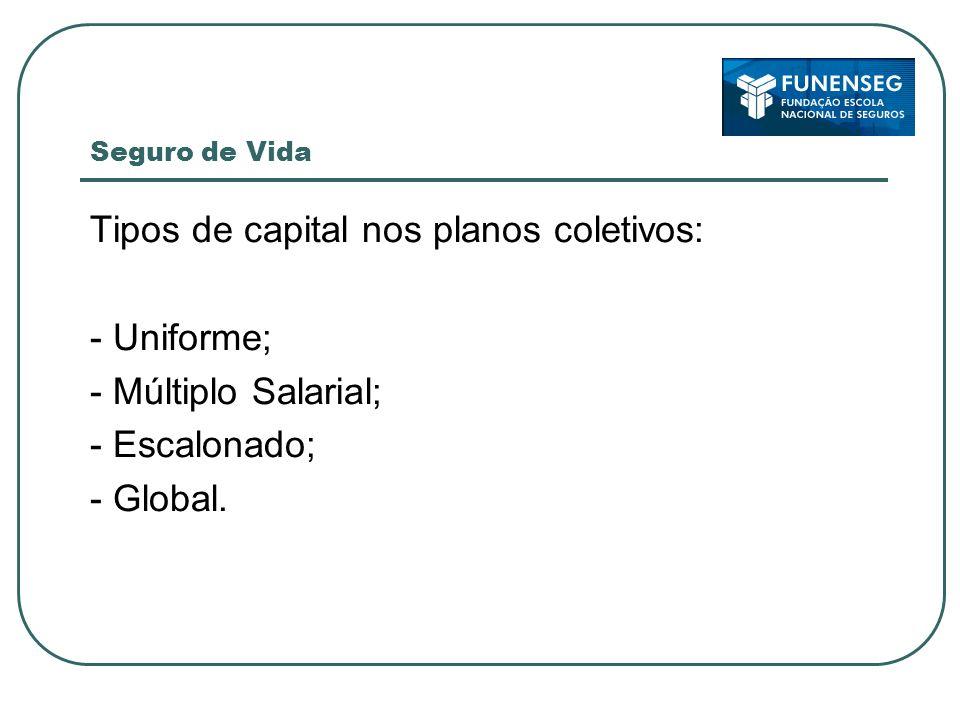 Seguro de Vida Tipos de capital nos planos coletivos: - Uniforme; - Múltiplo Salarial; - Escalonado; - Global.