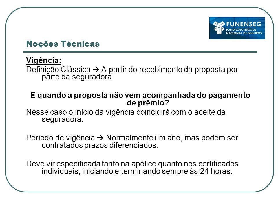 Noções Técnicas Vigência: Definição Clássica A partir do recebimento da proposta por parte da seguradora.
