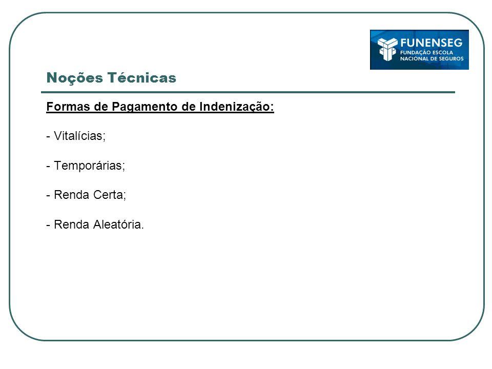 Noções Técnicas Formas de Pagamento de Indenização: - Vitalícias; - Temporárias; - Renda Certa; - Renda Aleatória.