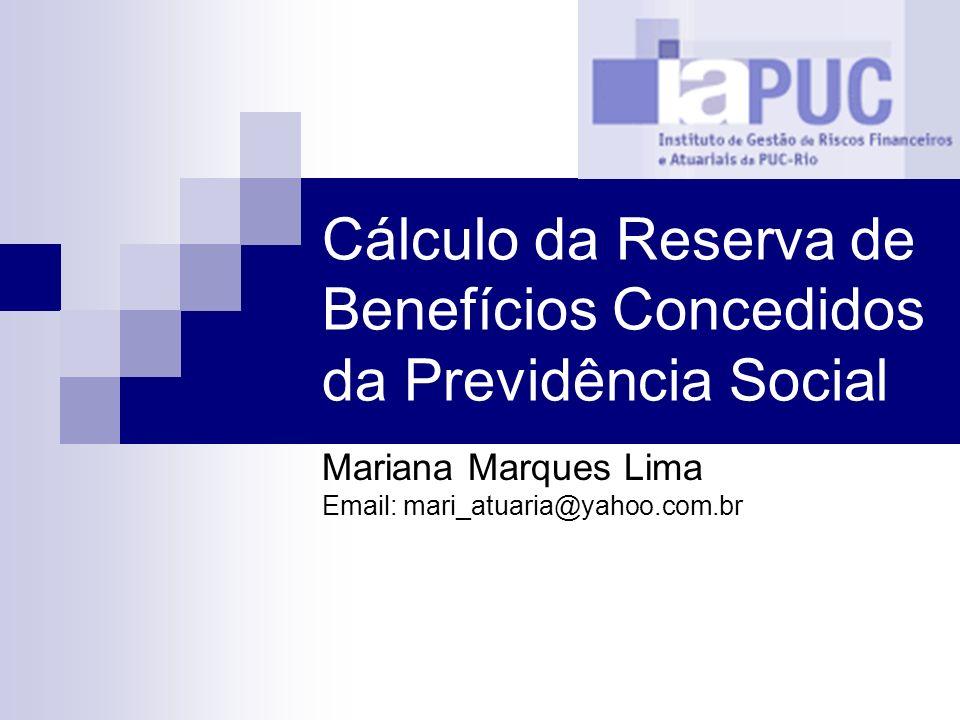 Cálculo da Reserva de Benefícios Concedidos da Previdência Social Mariana Marques Lima Email: mari_atuaria@yahoo.com.br