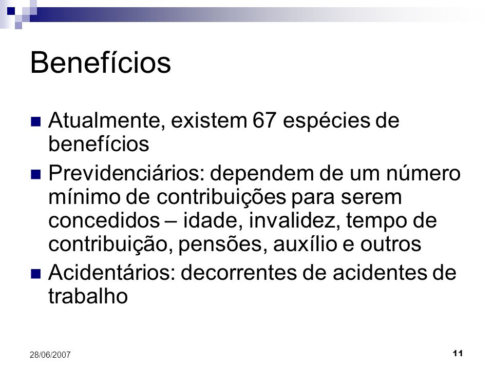 11 28/06/2007 Benefícios Atualmente, existem 67 espécies de benefícios Previdenciários: dependem de um número mínimo de contribuições para serem concedidos – idade, invalidez, tempo de contribuição, pensões, auxílio e outros Acidentários: decorrentes de acidentes de trabalho