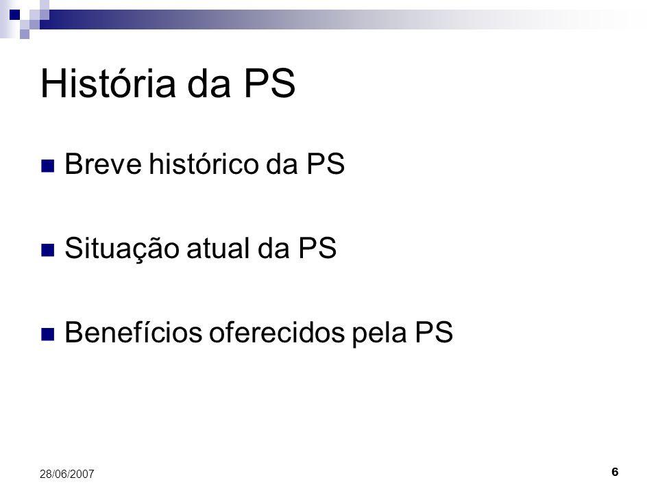 6 28/06/2007 História da PS Breve histórico da PS Situação atual da PS Benefícios oferecidos pela PS