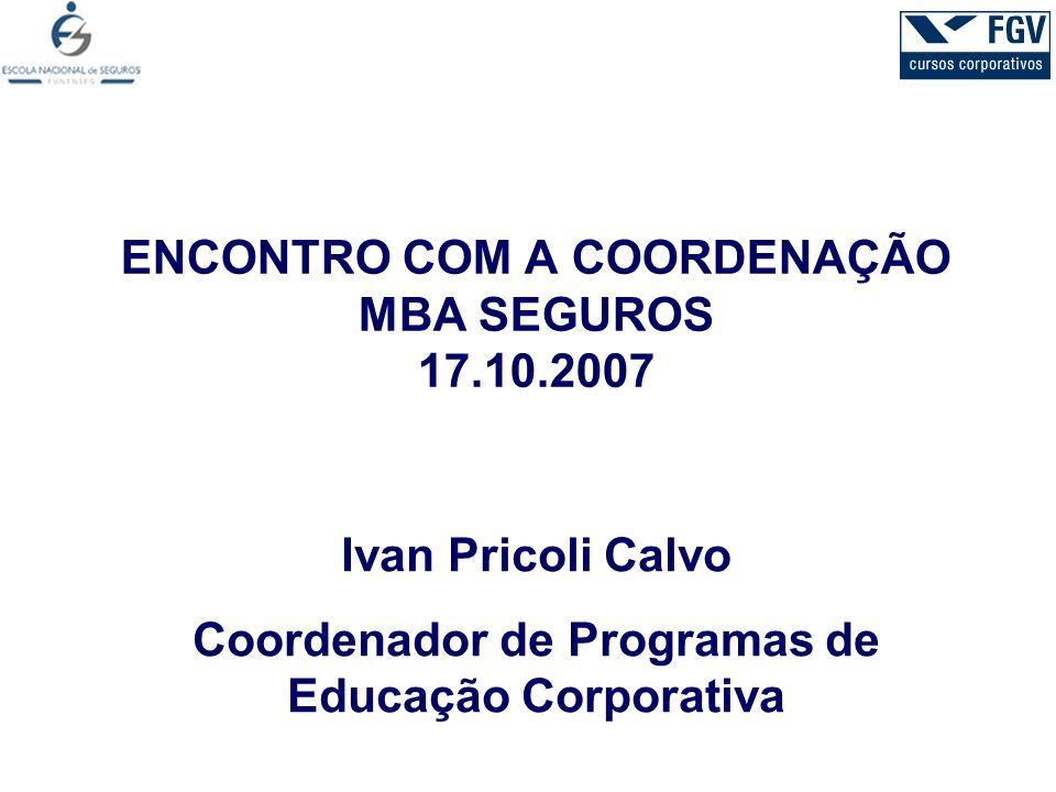 ENCONTRO COM A COORDENAÇÃO MBA SEGUROS 17.10.2007 Ivan Pricoli Calvo Coordenador de Programas de Educação Corporativa