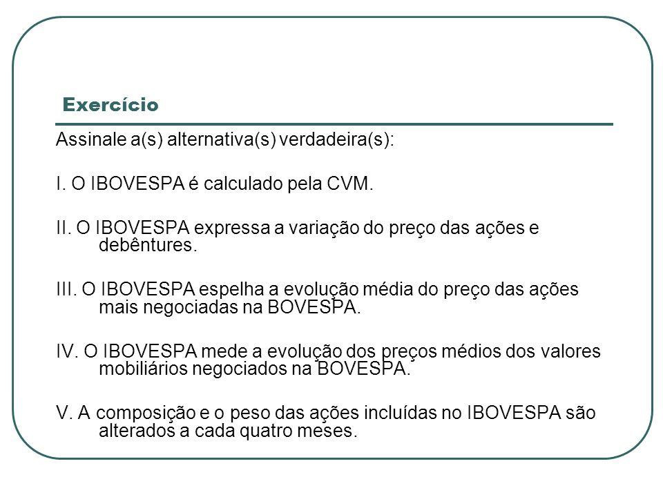 Exercício Assinale a(s) alternativa(s) verdadeira(s): I. O IBOVESPA é calculado pela CVM. II. O IBOVESPA expressa a variação do preço das ações e debê