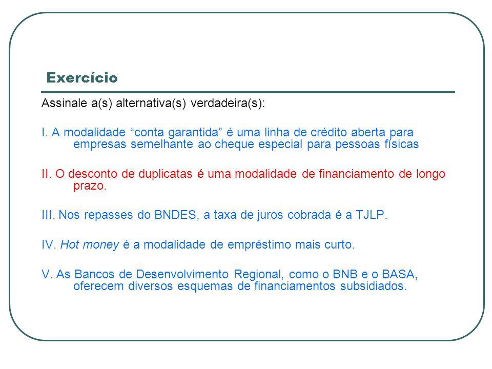 Exercício Assinale a(s) alternativa(s) verdadeira(s): I. A modalidade conta garantida é uma linha de crédito aberta para empresas semelhante ao cheque
