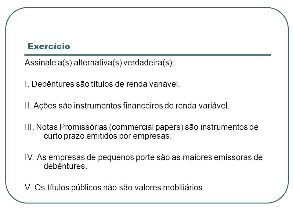 Exercício Assinale a(s) alternativa(s) verdadeira(s): I. Debêntures são títulos de renda variável. II. Ações são instrumentos financeiros de renda var