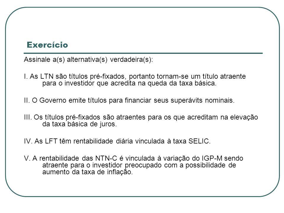 Exercício Assinale a(s) alternativa(s) verdadeira(s): I. As LTN são títulos pré-fixados, portanto tornam-se um título atraente para o investidor que a