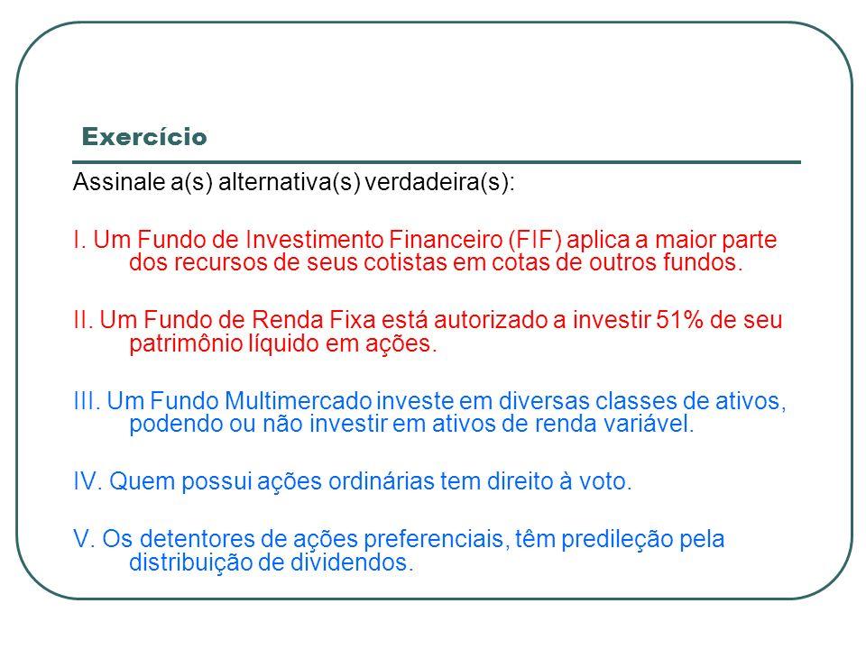 Exercício Assinale a(s) alternativa(s) verdadeira(s): I. Um Fundo de Investimento Financeiro (FIF) aplica a maior parte dos recursos de seus cotistas