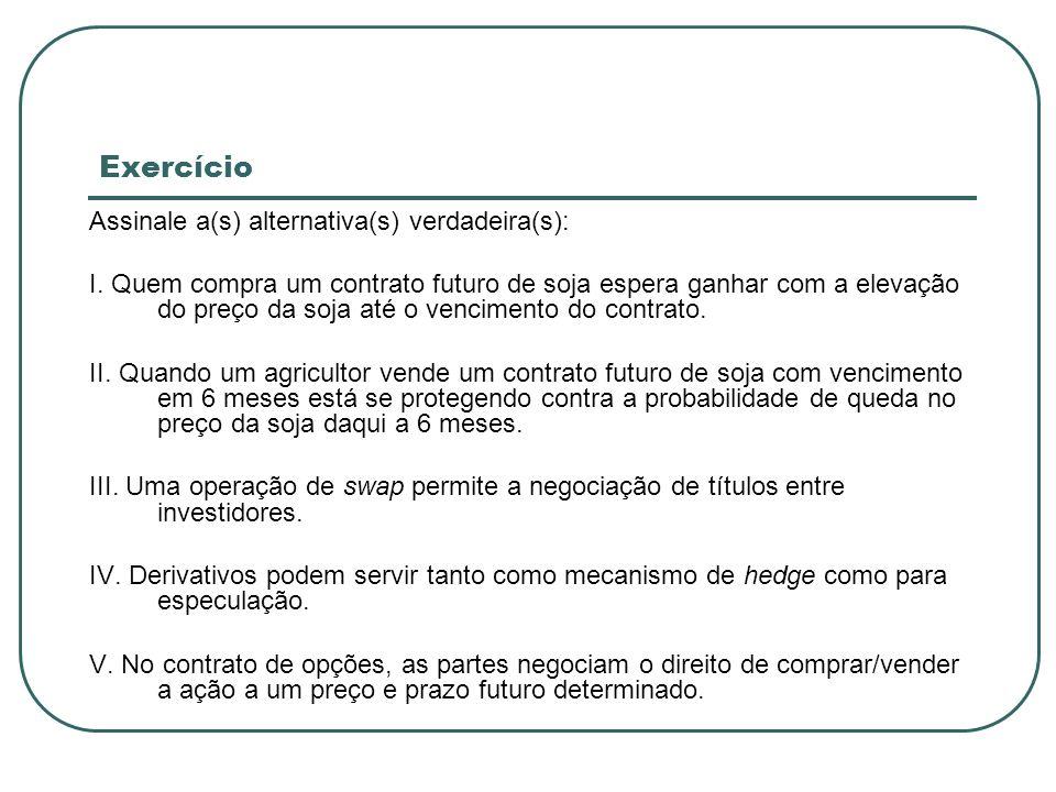 Exercício Assinale a(s) alternativa(s) verdadeira(s): I. Quem compra um contrato futuro de soja espera ganhar com a elevação do preço da soja até o ve