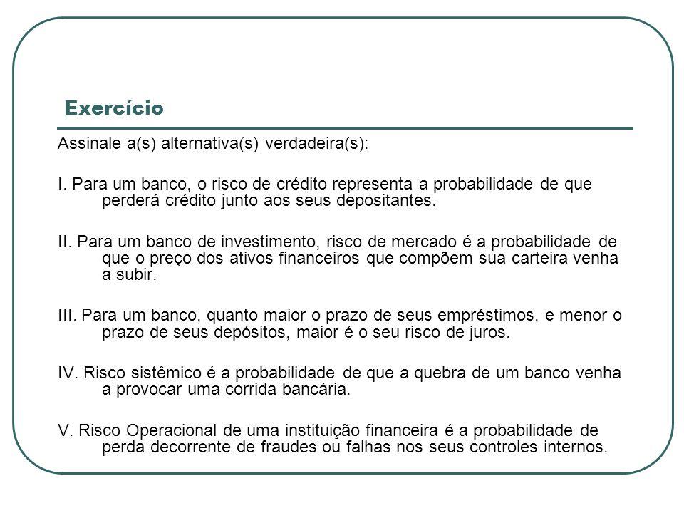 Exercício Assinale a(s) alternativa(s) verdadeira(s): I. Para um banco, o risco de crédito representa a probabilidade de que perderá crédito junto aos