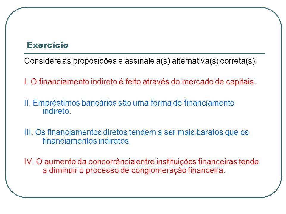 Exercício Considere as proposições e assinale a(s) alternativa(s) correta(s): I. O financiamento indireto é feito através do mercado de capitais. II.