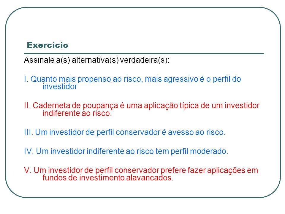 Exercício Assinale a(s) alternativa(s) verdadeira(s): I. Quanto mais propenso ao risco, mais agressivo é o perfil do investidor II. Caderneta de poupa