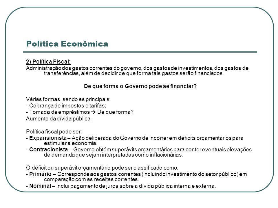 Política Econômica 2) Política Fiscal: Administração dos gastos correntes do governo, dos gastos de investimentos, dos gastos de transferências, além