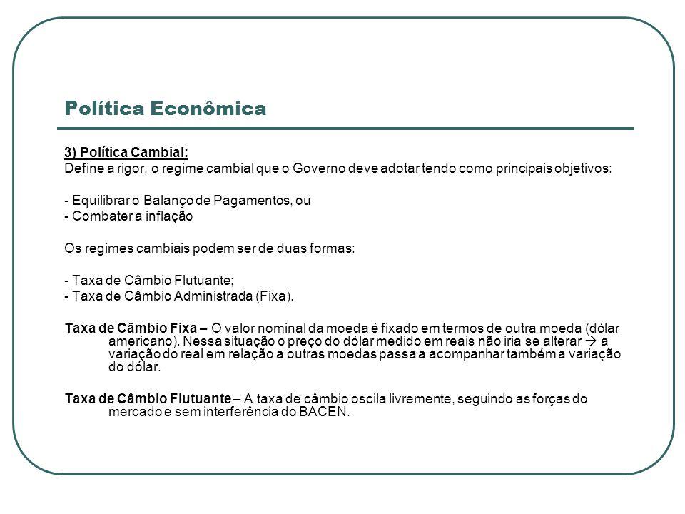 Política Econômica 3) Política Cambial: Define a rigor, o regime cambial que o Governo deve adotar tendo como principais objetivos: - Equilibrar o Bal