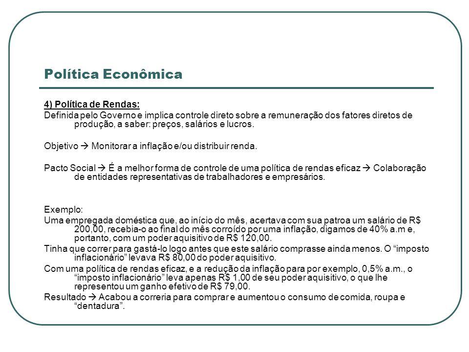 Política Econômica 4) Política de Rendas: Definida pelo Governo e implica controle direto sobre a remuneração dos fatores diretos de produção, a saber
