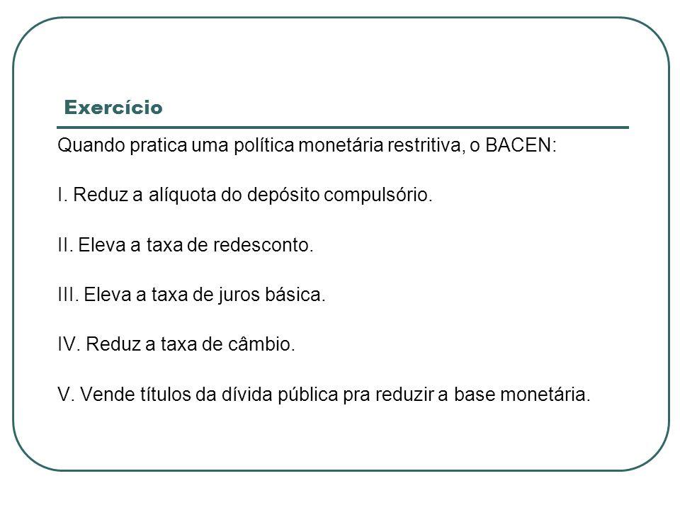 Exercício Quando pratica uma política monetária restritiva, o BACEN: I. Reduz a alíquota do depósito compulsório. II. Eleva a taxa de redesconto. III.