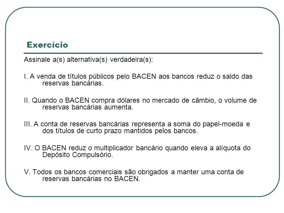 Exercício Assinale a(s) alternativa(s) verdadeira(s): I. A venda de títulos públicos pelo BACEN aos bancos reduz o saldo das reservas bancárias. II. Q