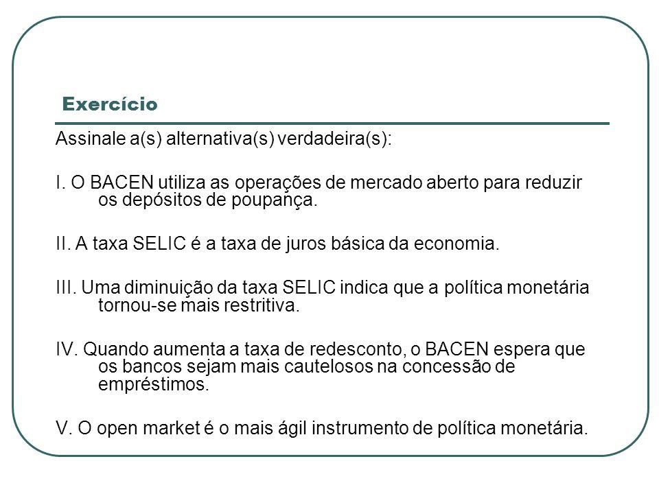 Exercício Assinale a(s) alternativa(s) verdadeira(s): I. O BACEN utiliza as operações de mercado aberto para reduzir os depósitos de poupança. II. A t