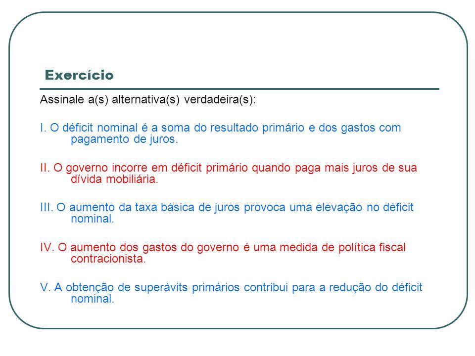 Exercício Assinale a(s) alternativa(s) verdadeira(s): I. O déficit nominal é a soma do resultado primário e dos gastos com pagamento de juros. II. O g