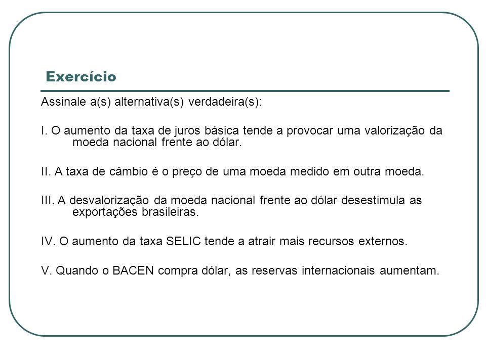 Exercício Assinale a(s) alternativa(s) verdadeira(s): I. O aumento da taxa de juros básica tende a provocar uma valorização da moeda nacional frente a