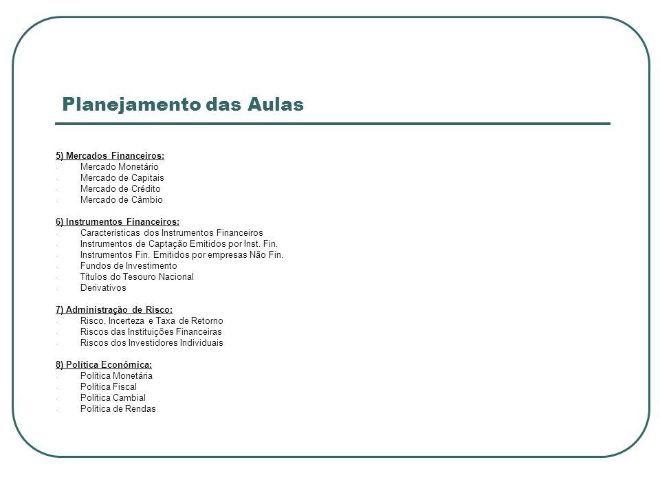 Planejamento das Aulas 5) Mercados Financeiros: - Mercado Monetário - Mercado de Capitais - Mercado de Crédito - Mercado de Câmbio 6) Instrumentos Fin