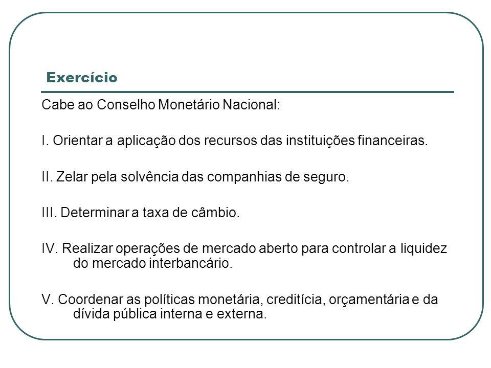 Exercício Cabe ao Conselho Monetário Nacional: I. Orientar a aplicação dos recursos das instituições financeiras. II. Zelar pela solvência das companh