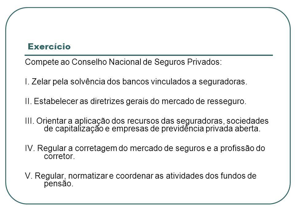 Exercício Compete ao Conselho Nacional de Seguros Privados: I. Zelar pela solvência dos bancos vinculados a seguradoras. II. Estabelecer as diretrizes