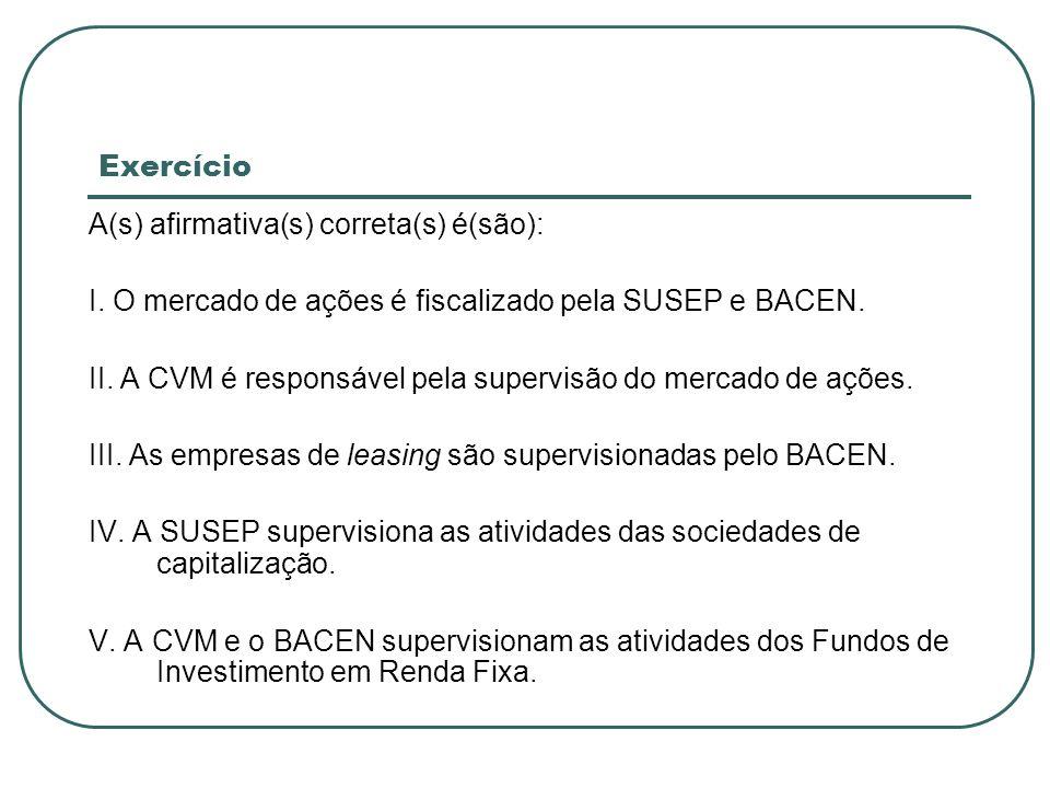 Exercício A(s) afirmativa(s) correta(s) é(são): I. O mercado de ações é fiscalizado pela SUSEP e BACEN. II. A CVM é responsável pela supervisão do mer