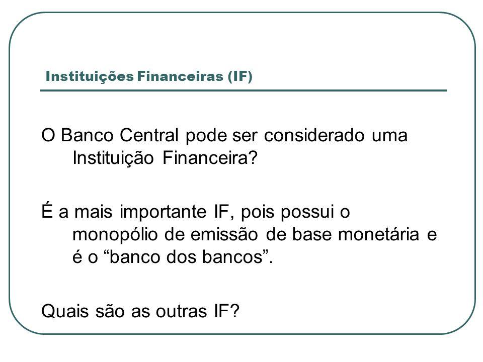 Instituições Financeiras (IF) O Banco Central pode ser considerado uma Instituição Financeira? É a mais importante IF, pois possui o monopólio de emis