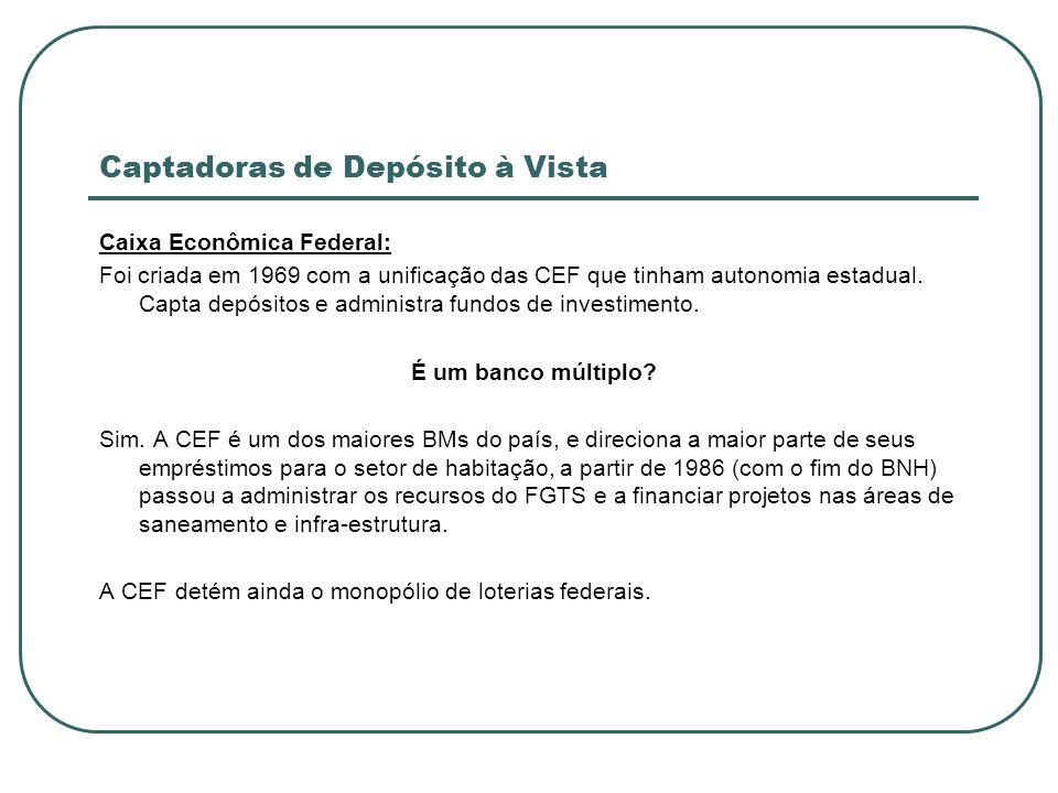 Captadoras de Depósito à Vista Caixa Econômica Federal: Foi criada em 1969 com a unificação das CEF que tinham autonomia estadual. Capta depósitos e a