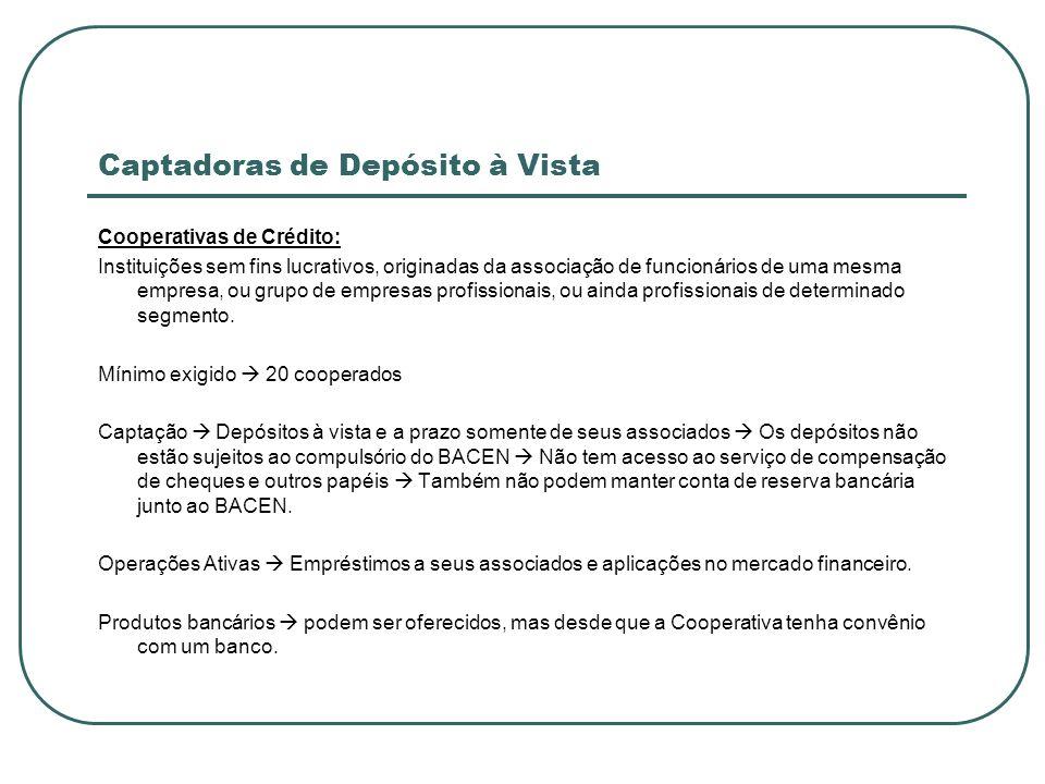 Captadoras de Depósito à Vista Cooperativas de Crédito: Instituições sem fins lucrativos, originadas da associação de funcionários de uma mesma empres