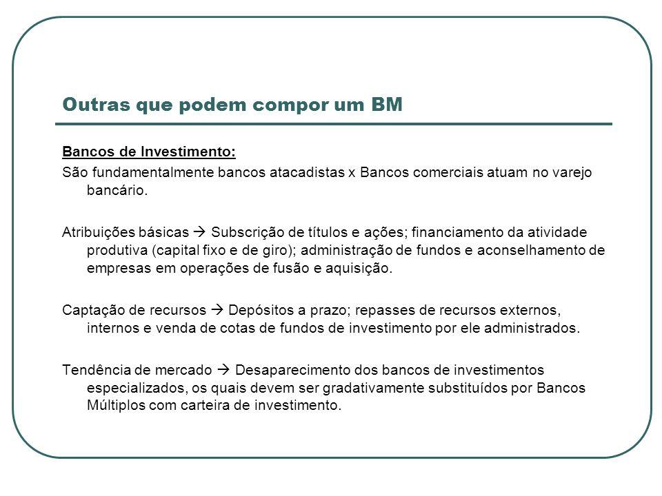 Outras que podem compor um BM Bancos de Investimento: São fundamentalmente bancos atacadistas x Bancos comerciais atuam no varejo bancário. Atribuiçõe