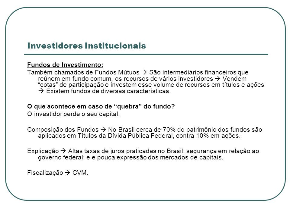 Investidores Institucionais Fundos de Investimento: Também chamados de Fundos Mútuos São intermediários financeiros que reúnem em fundo comum, os recu