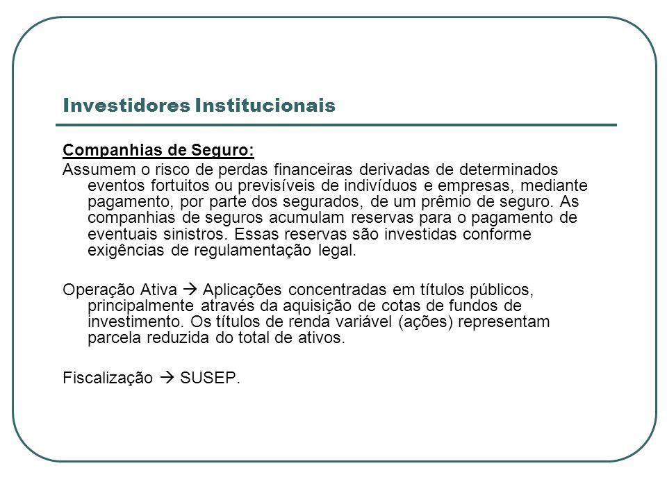 Investidores Institucionais Companhias de Seguro: Assumem o risco de perdas financeiras derivadas de determinados eventos fortuitos ou previsíveis de