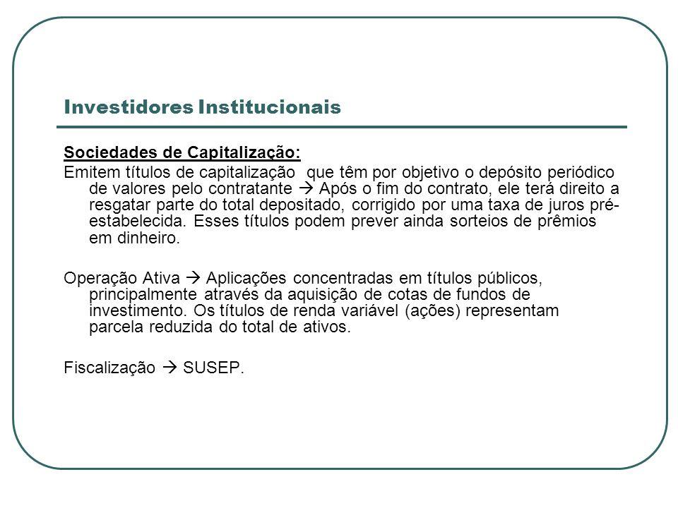 Investidores Institucionais Sociedades de Capitalização: Emitem títulos de capitalização que têm por objetivo o depósito periódico de valores pelo con