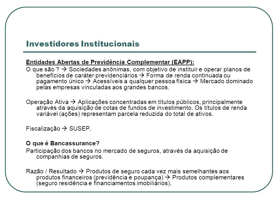 Investidores Institucionais Entidades Abertas de Previdência Complementar (EAPP): O que são ? Sociedades anônimas, com objetivo de instituir e operar