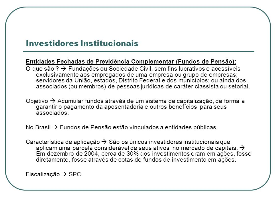 Investidores Institucionais Entidades Fechadas de Previdência Complementar (Fundos de Pensão): O que são ? Fundações ou Sociedade Civil, sem fins lucr