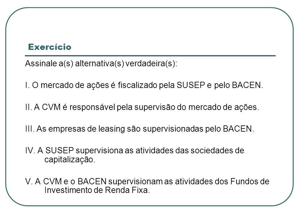 Exercício Assinale a(s) alternativa(s) verdadeira(s): I. O mercado de ações é fiscalizado pela SUSEP e pelo BACEN. II. A CVM é responsável pela superv