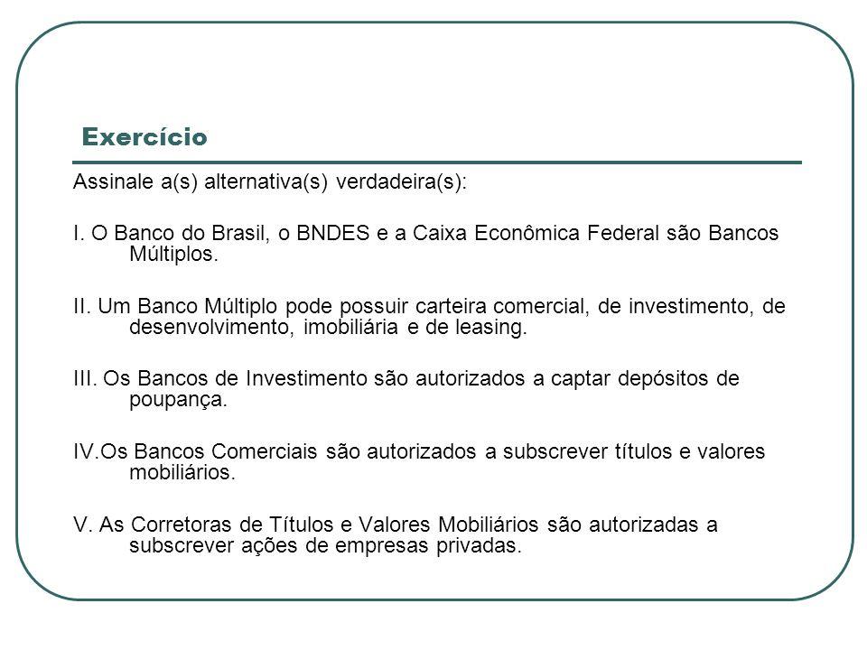 Exercício Assinale a(s) alternativa(s) verdadeira(s): I. O Banco do Brasil, o BNDES e a Caixa Econômica Federal são Bancos Múltiplos. II. Um Banco Múl