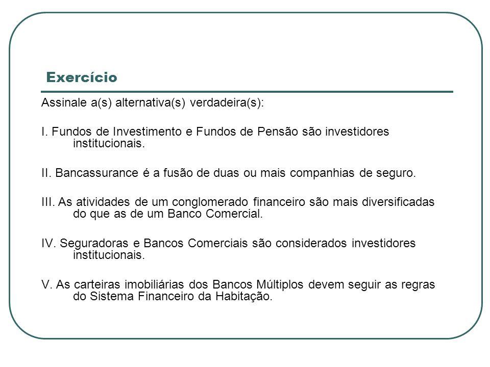Exercício Assinale a(s) alternativa(s) verdadeira(s): I. Fundos de Investimento e Fundos de Pensão são investidores institucionais. II. Bancassurance