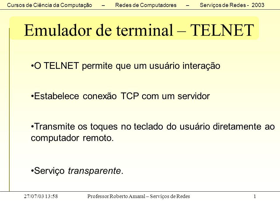 Cursos de Ciência da Computação – Redes de Computadores – Serviços de Redes - 2003 27/07/03 13:58Professor Roberto Amaral – Serviços de Redes2 Emulador de terminal – TELNET Telnet Server Cliente Transmissão comandos Aplicativo S.O.