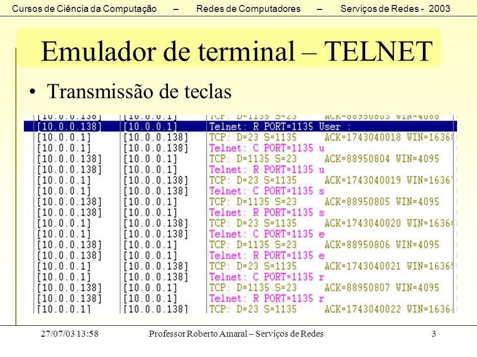 Cursos de Ciência da Computação – Redes de Computadores – Serviços de Redes - 2003 27/07/03 13:58Professor Roberto Amaral – Serviços de Redes24 Emulador de terminal – TELNET O TELNET não pode depender somente do stream de dados convencional para transmitir as seqüências de controle entre o cliente e o servidor, já que um aplicativo que esteja operando erroneamente e que precise ser controlado poderá inadvertidamente bloquear o stream de dados.